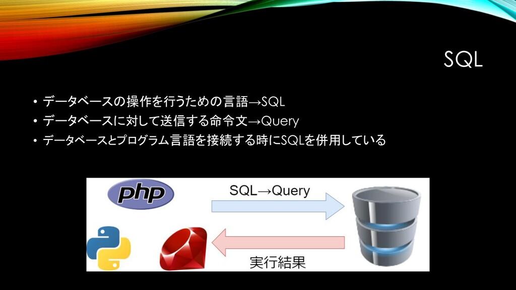 SQL • データベースの操作を行うための言語→SQL • データベースに対して送信する命令文...