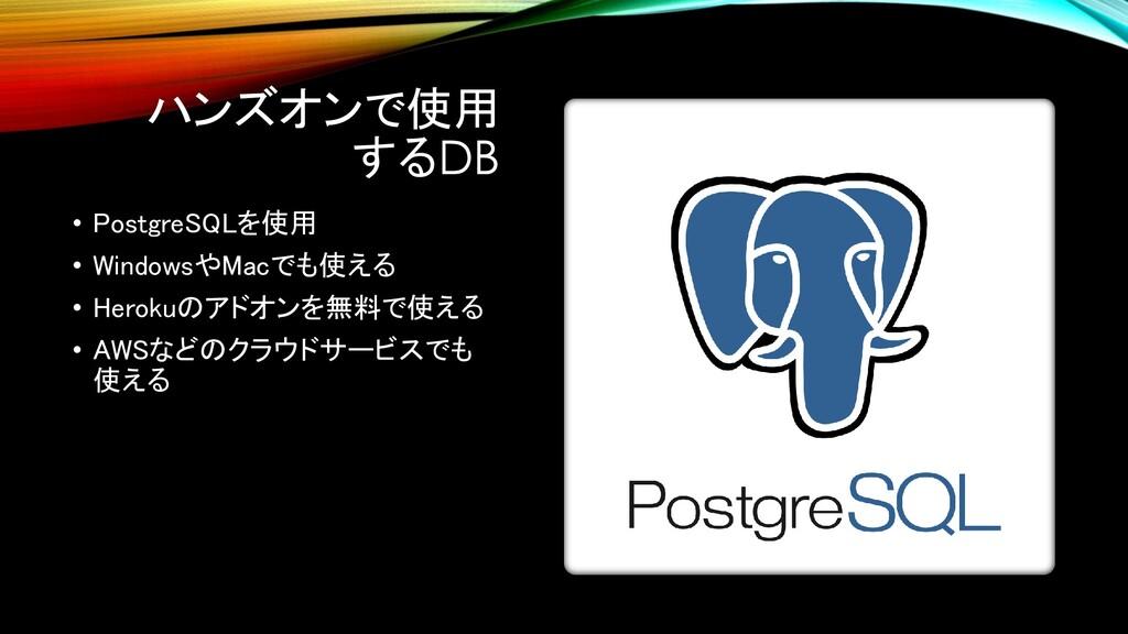 ハンズオンで使用 するDB • PostgreSQLを使用 • WindowsやMacでも使え...