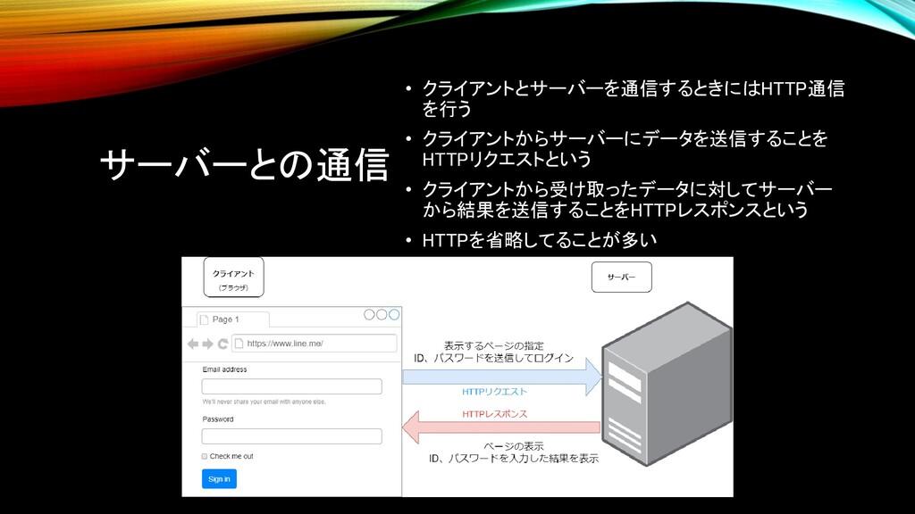 サーバーとの通信 • クライアントとサーバーを通信するときにはHTTP通信 を行う • クライ...