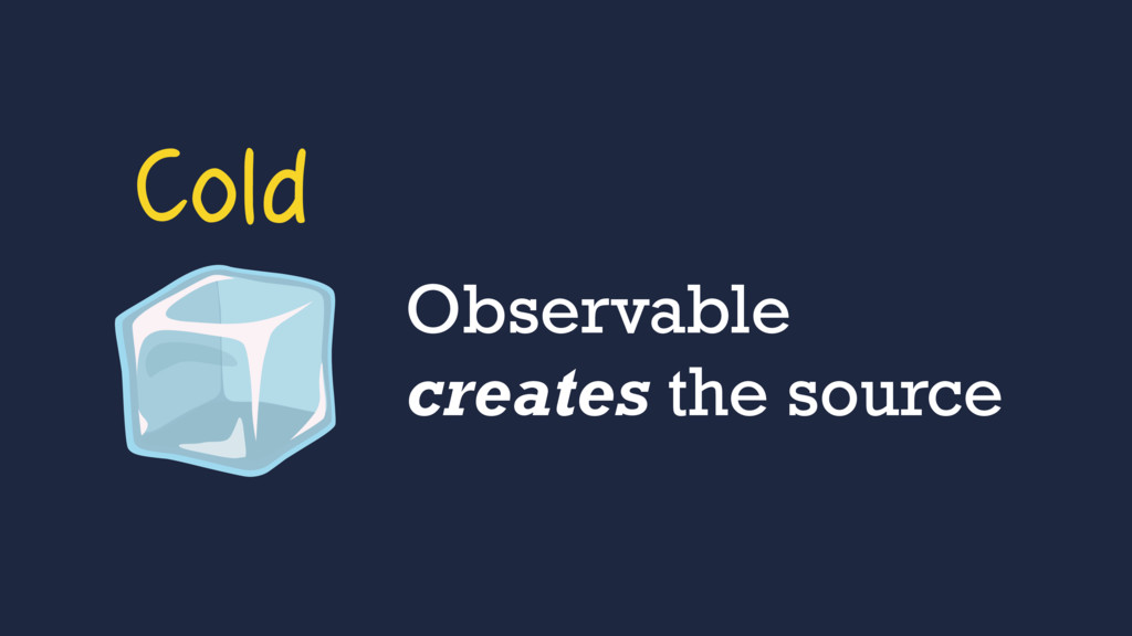 Observable creates the source Cold