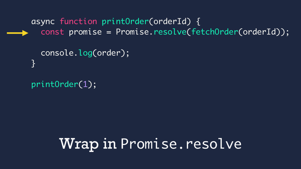 Wrap in Promise.resolve async function printOrd...