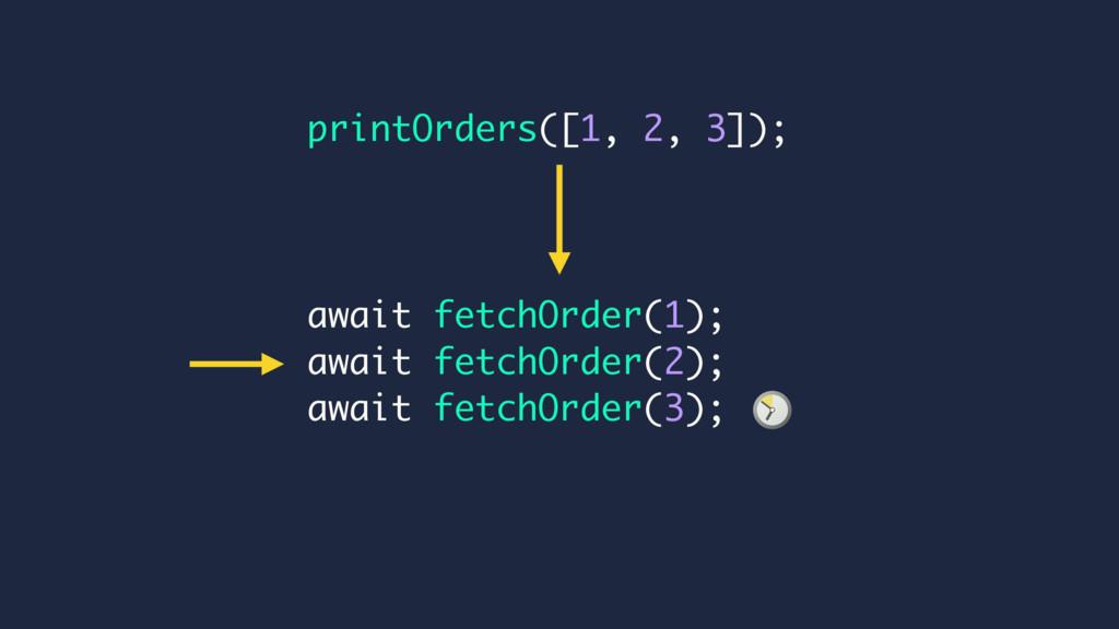 printOrders([1, 2, 3]); await fetchOrder(1); aw...