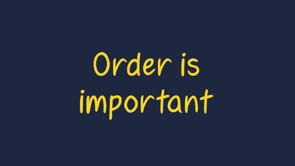 Order is important