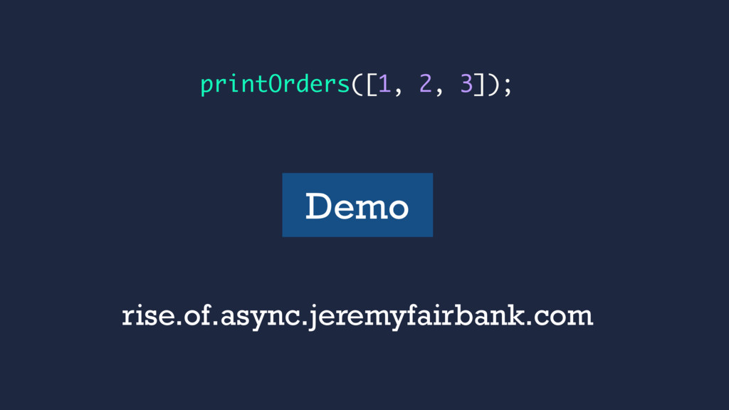 printOrders([1, 2, 3]); Demo rise.of.async.jere...