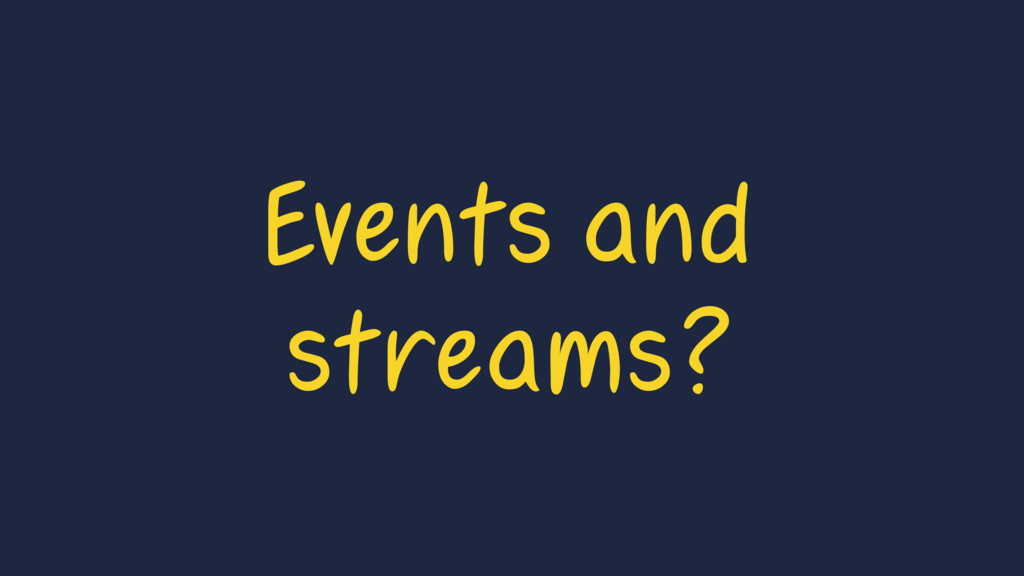 Events and streams?