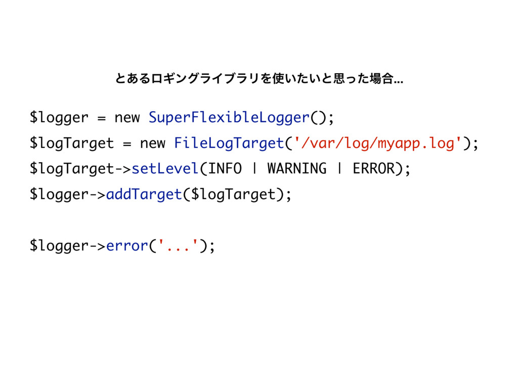 $logger = new SuperFlexibleLogger(); $logTarget...