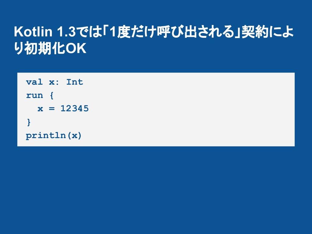 Kotlin 1.3では「1度だけ呼び出される」契約によ り初期化OK val x: Int ...