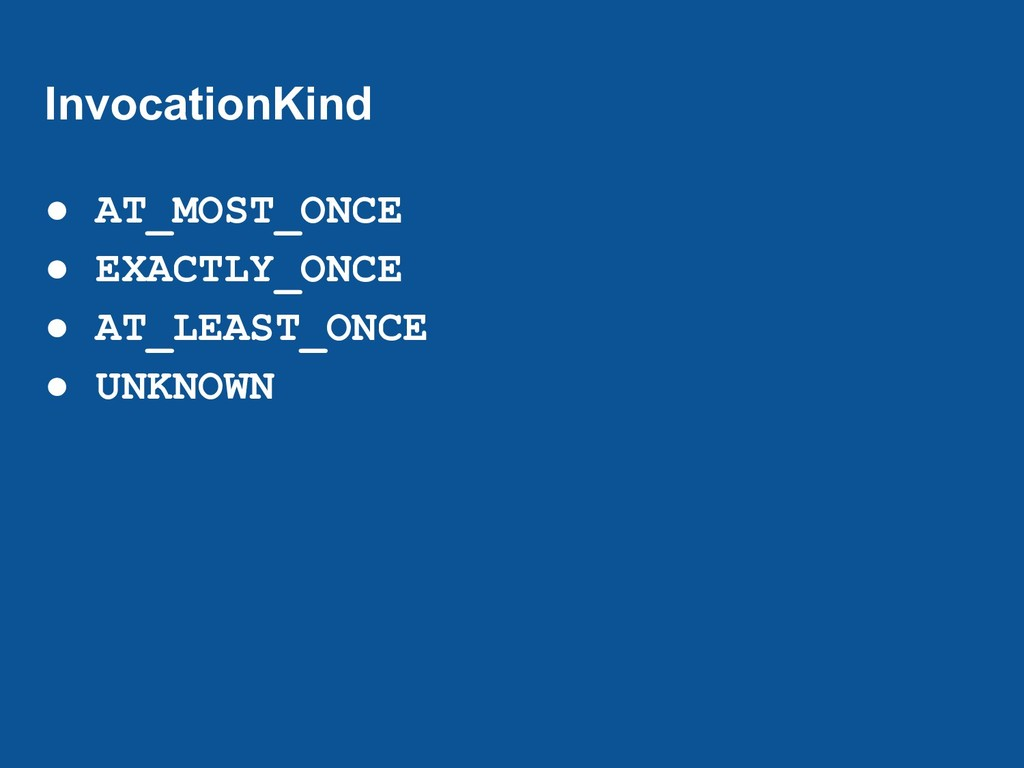 InvocationKind ● AT_MOST_ONCE ● EXACTLY_ONCE ● ...