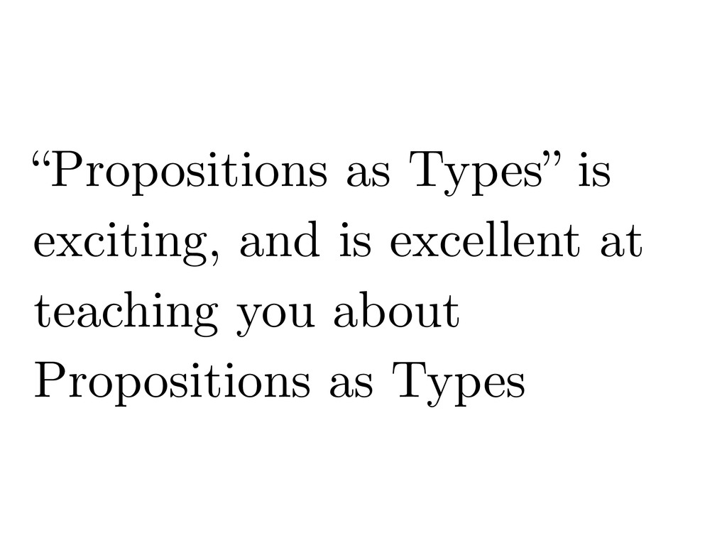 """""""Propositions as Types"""" is exciting, and is exc..."""