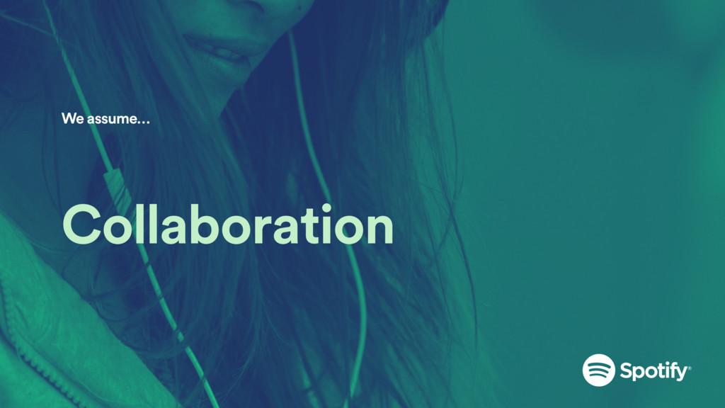 Collaboration We assume…