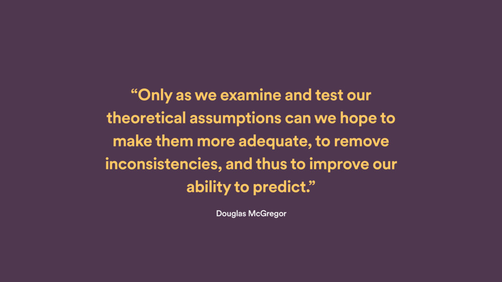 """""""Only as we examine and test our theoretical as..."""