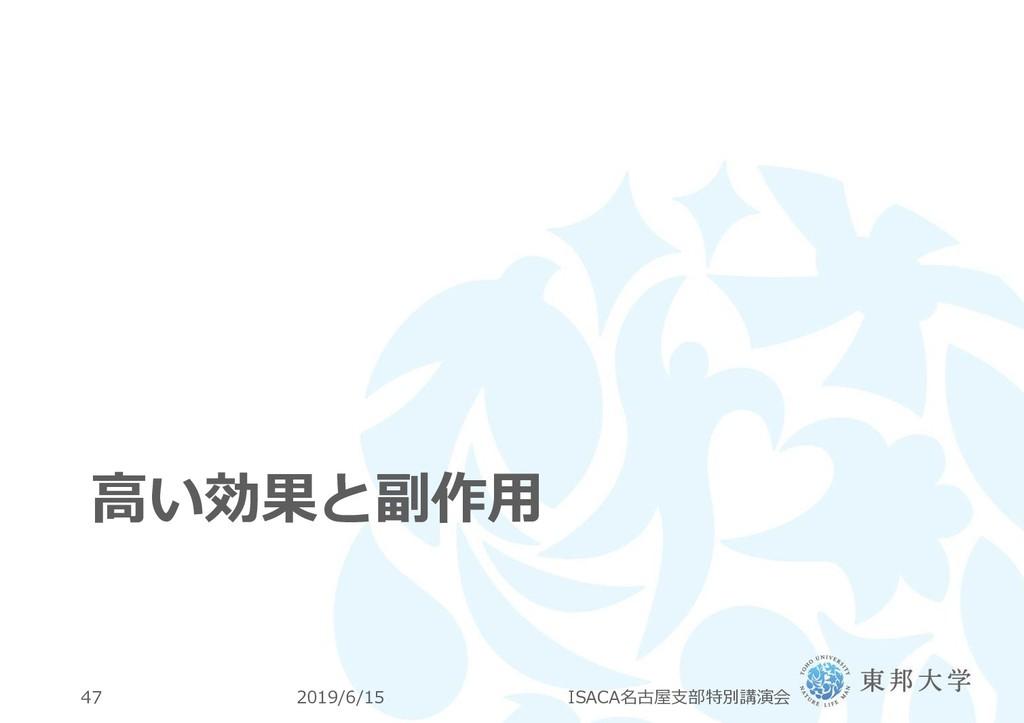 高い効果と副作用 2019/6/15 ISACA名古屋支部特別講演会 47