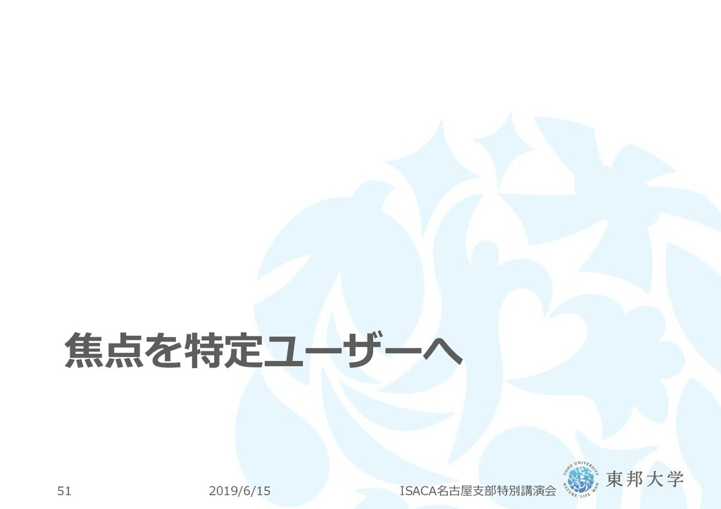 焦点を特定ユーザーへ 2019/6/15 ISACA名古屋支部特別講演会 51