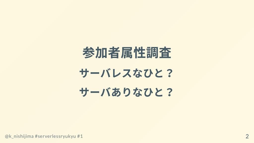 参加者属性調査 サーバレスなひと? サーバありなひと? @k_nishijima #serve...