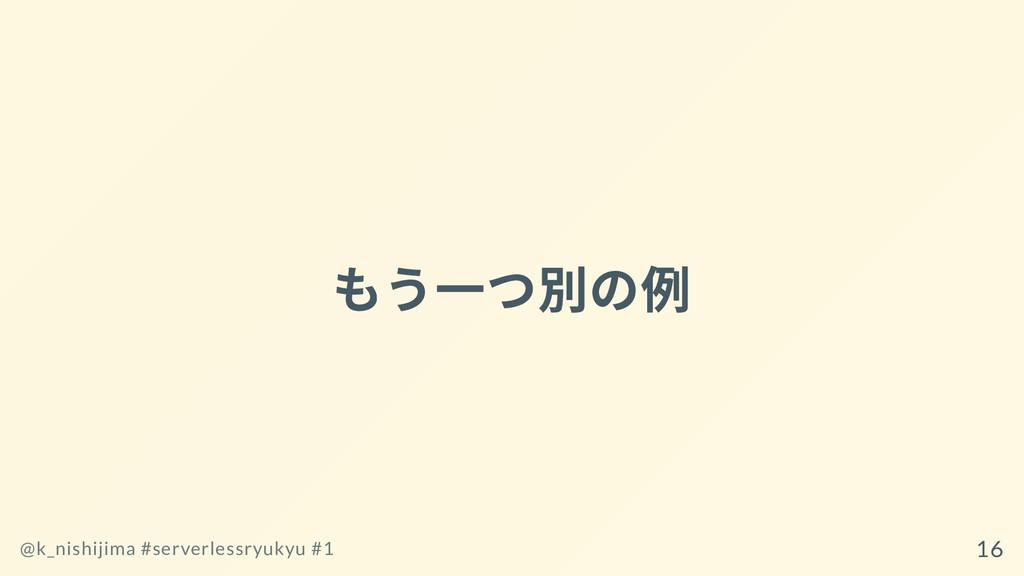 もう⼀つ別の例 @k_nishijima #serverlessryukyu #1 16