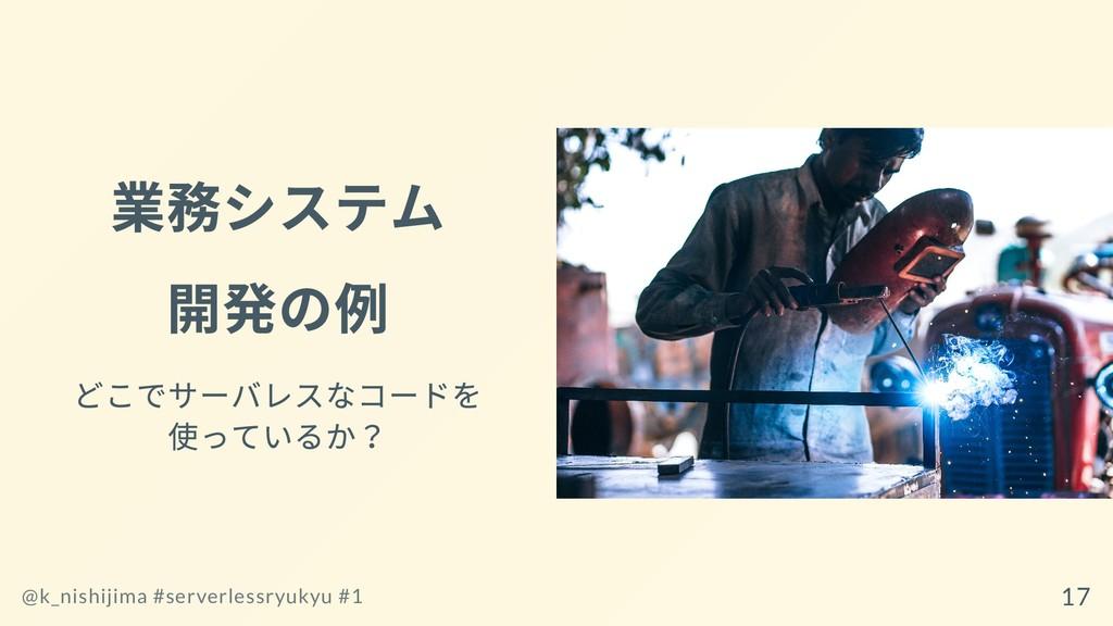 業務システム 開発の例 どこでサーバレスなコードを 使っているか? @k_nishijima ...