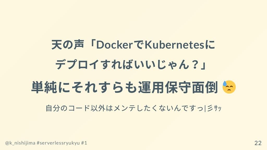 天の声「Docker でKubernetes に デプロイすればいいじゃん?」 単純にそれすら...