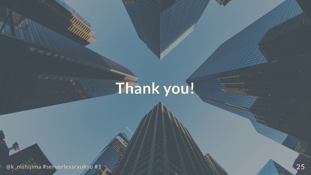 Thank you! @k_nishijima #serverlessryukyu #1 25