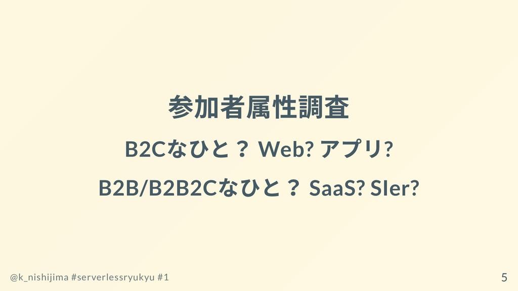 参加者属性調査 B2C なひと? Web? アプリ? B2B/B2B2C なひと? SaaS?...