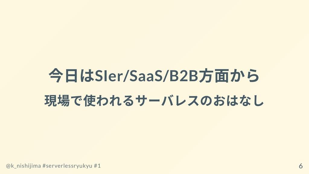 今⽇はSIer/SaaS/B2B ⽅⾯から 現場で使われるサーバレスのおはなし @k_nish...