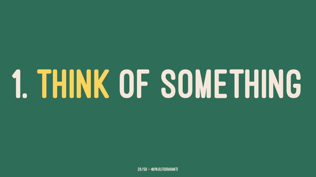 1. THINK OF SOMETHING 20/50 — @paulfioravanti