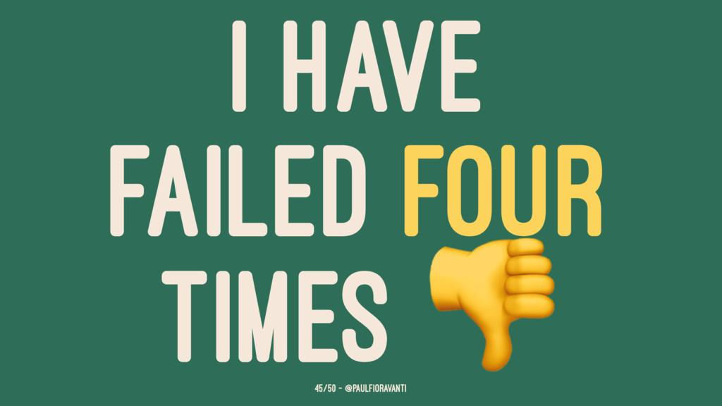 I HAVE FAILED FOUR TIMES 45/50 — @paulfioravanti