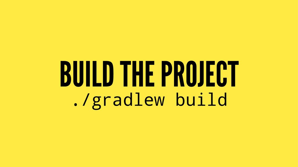 BUILD THE PROJECT ./gradlew build