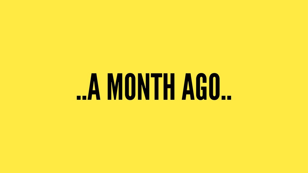 ..A MONTH AGO..