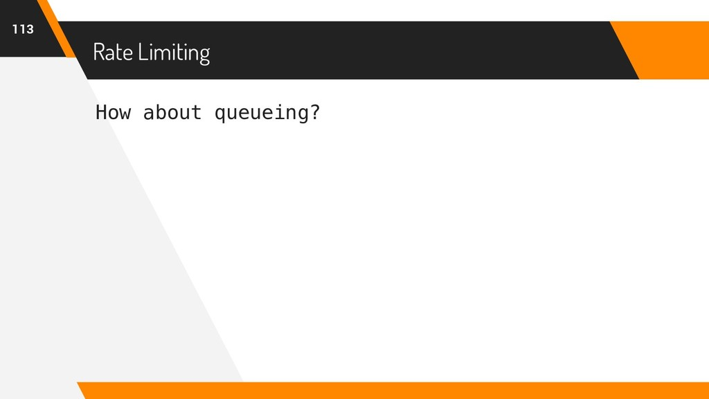 How about queueing? Rate Limiting 113