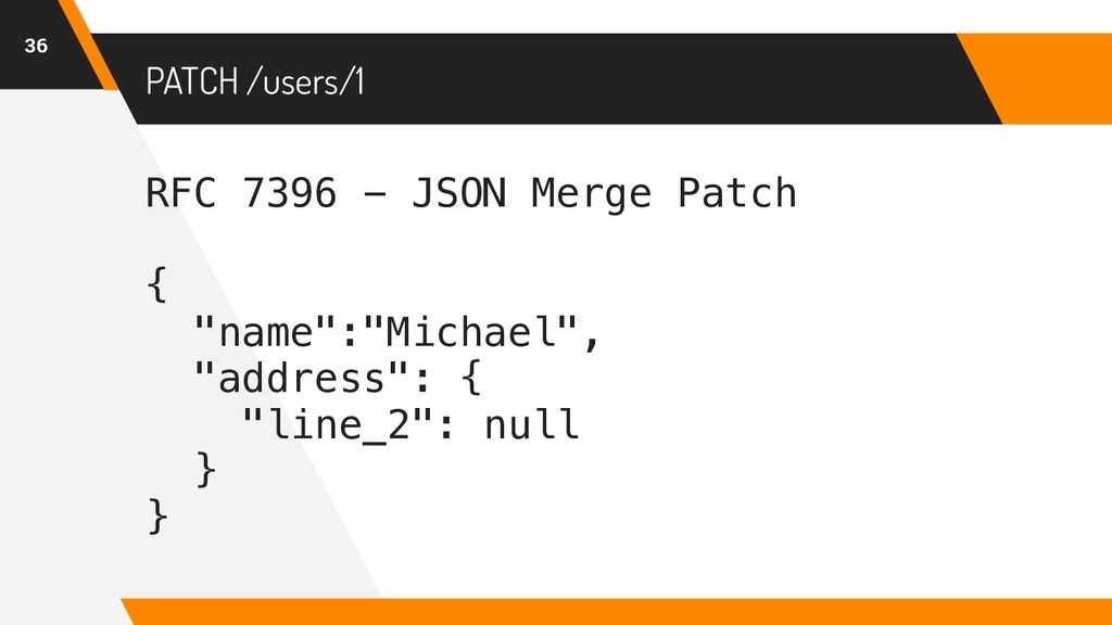 PATCH /users/1 36 RFC 7396 - JSON Merge Patch {...