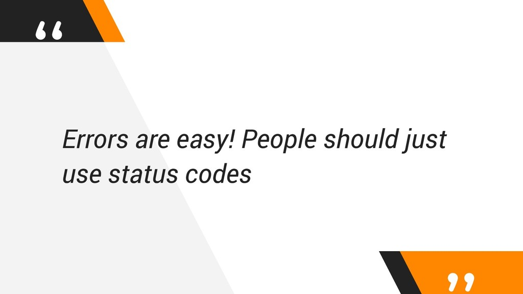 """ Errors are easy! People should just use statu..."