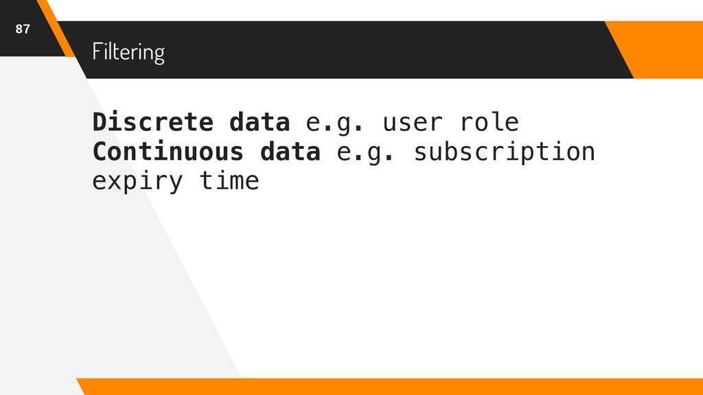 Filtering 87 Discrete data e.g. user role Conti...