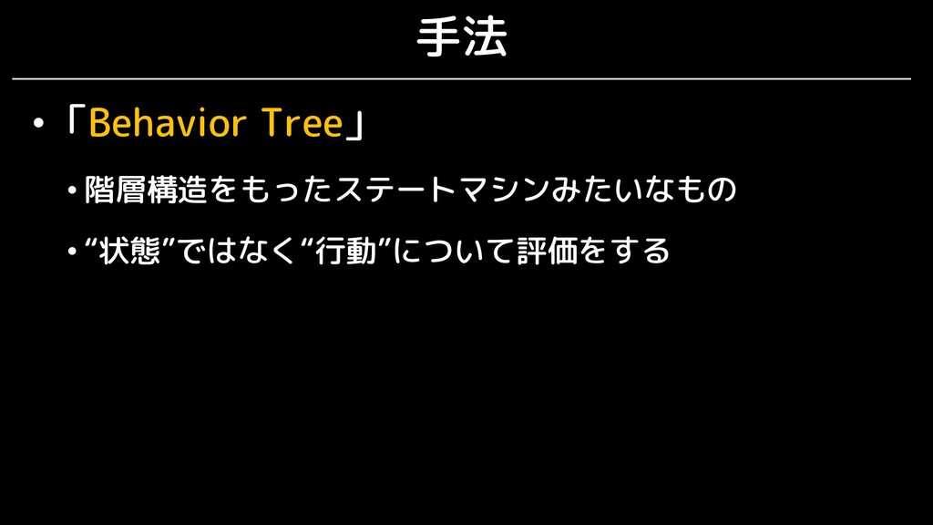 """手法 •「Behavior Tree」 • 階層構造をもったステートマシンみたいなもの • """"..."""
