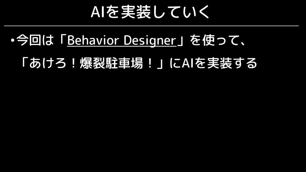 AIを実装していく •今回は「Behavior Designer」を使って、 「あけろ!爆裂駐...