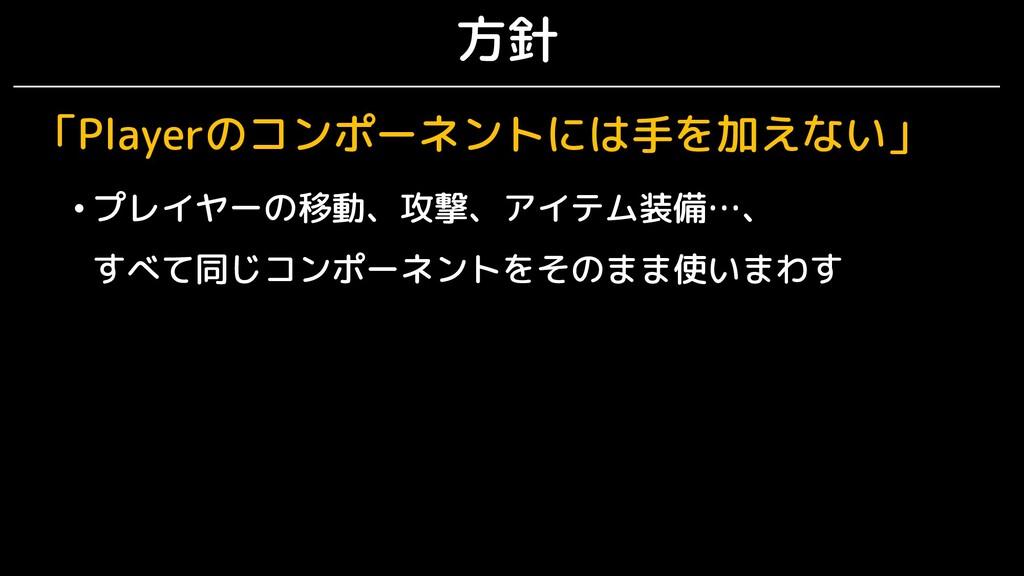 方針 「Playerのコンポーネントには手を加えない」 • プレイヤーの移動、攻撃、アイテム装...