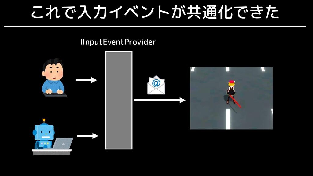 これで入力イベントが共通化できた IInputEventProvider
