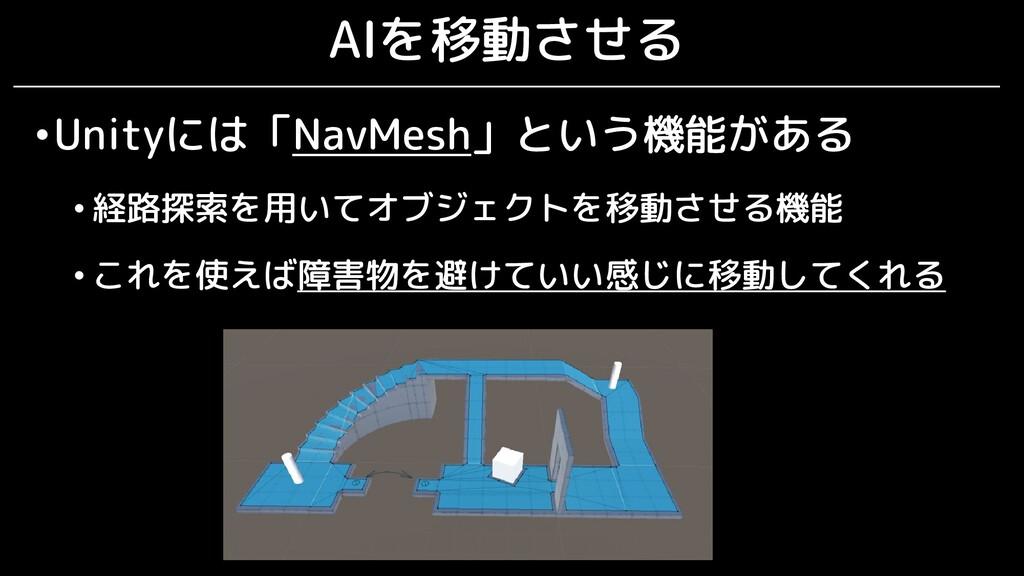 AIを移動させる •Unityには「NavMesh」という機能がある • 経路探索を用いてオブ...