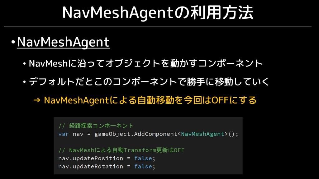 NavMeshAgentの利用方法 •NavMeshAgent • NavMeshに沿ってオブ...