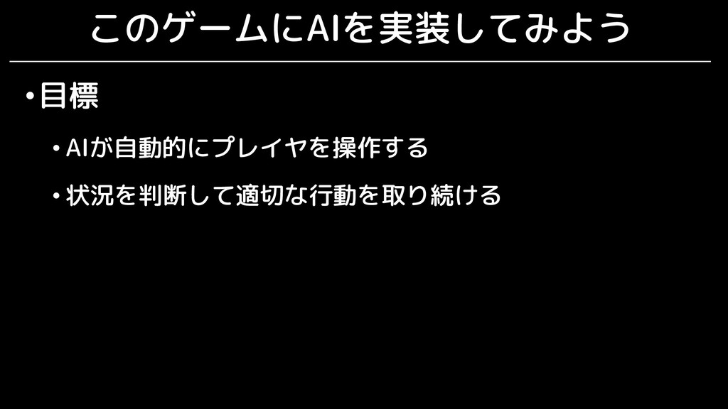 このゲームにAIを実装してみよう •目標 • AIが自動的にプレイヤを操作する • 状況を判断...