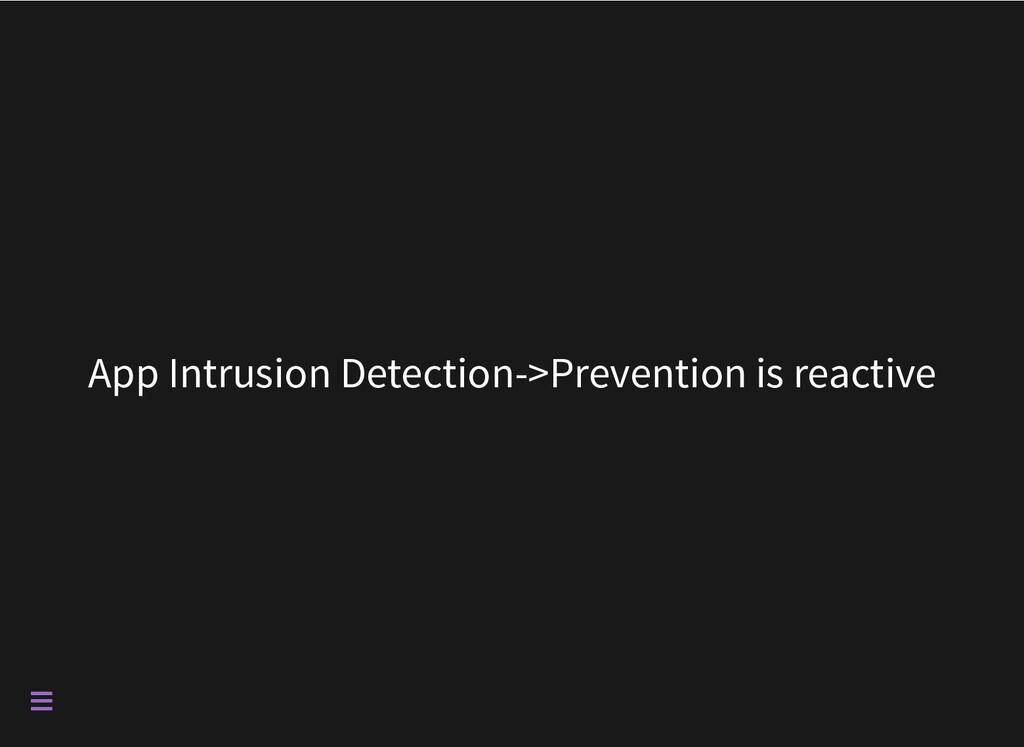 App Intrusion Detection->Prevention is reactive...