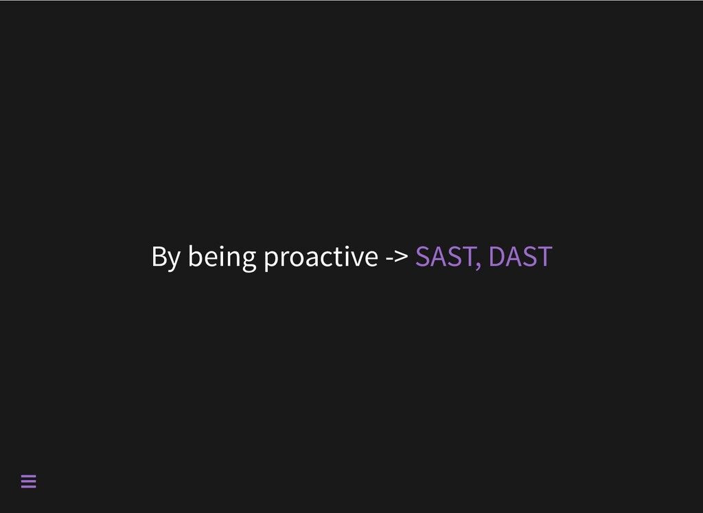 By being proactive -> SAST, DAST 