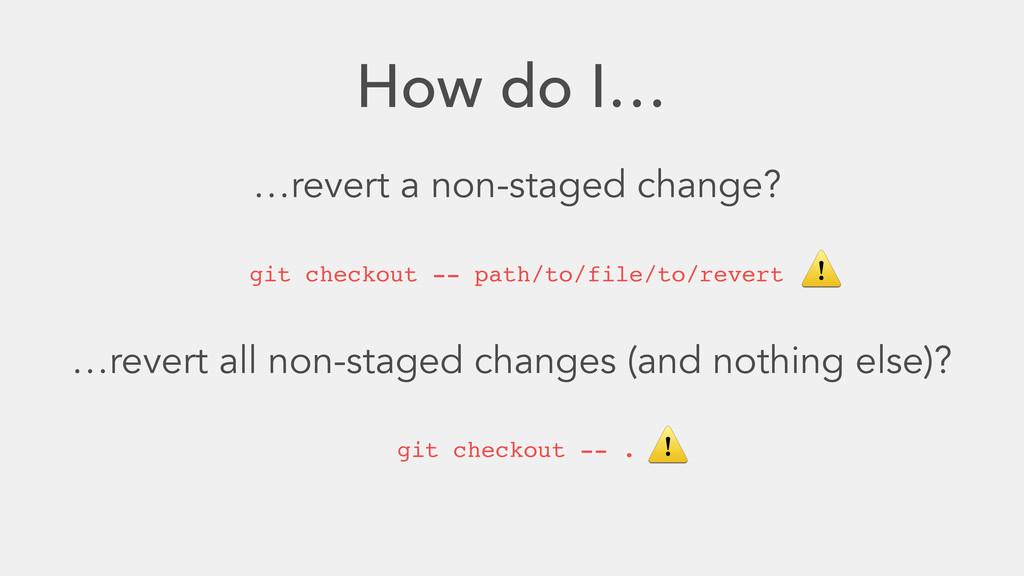 How do I… …revert a non-staged change? git chec...