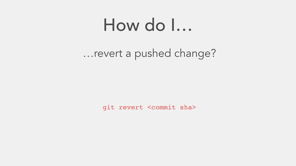 How do I… …revert a pushed change? git revert <...