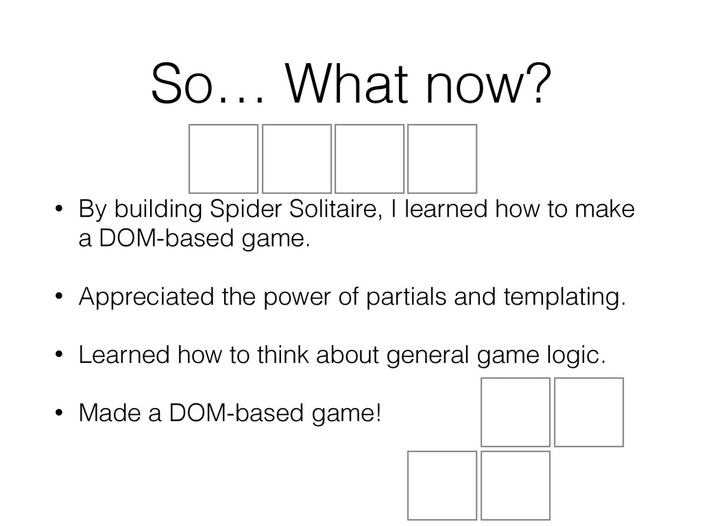 So… What now? • By building Spider Solitaire, I...