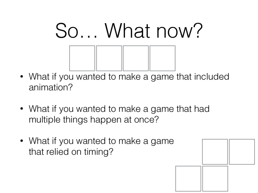 So… What now? • What if you wanted to make a ga...