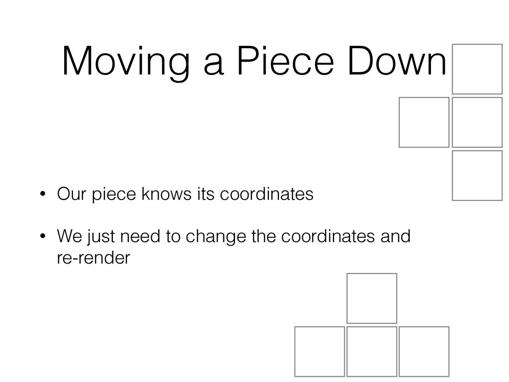 Moving a Piece Down • Our piece knows its coord...