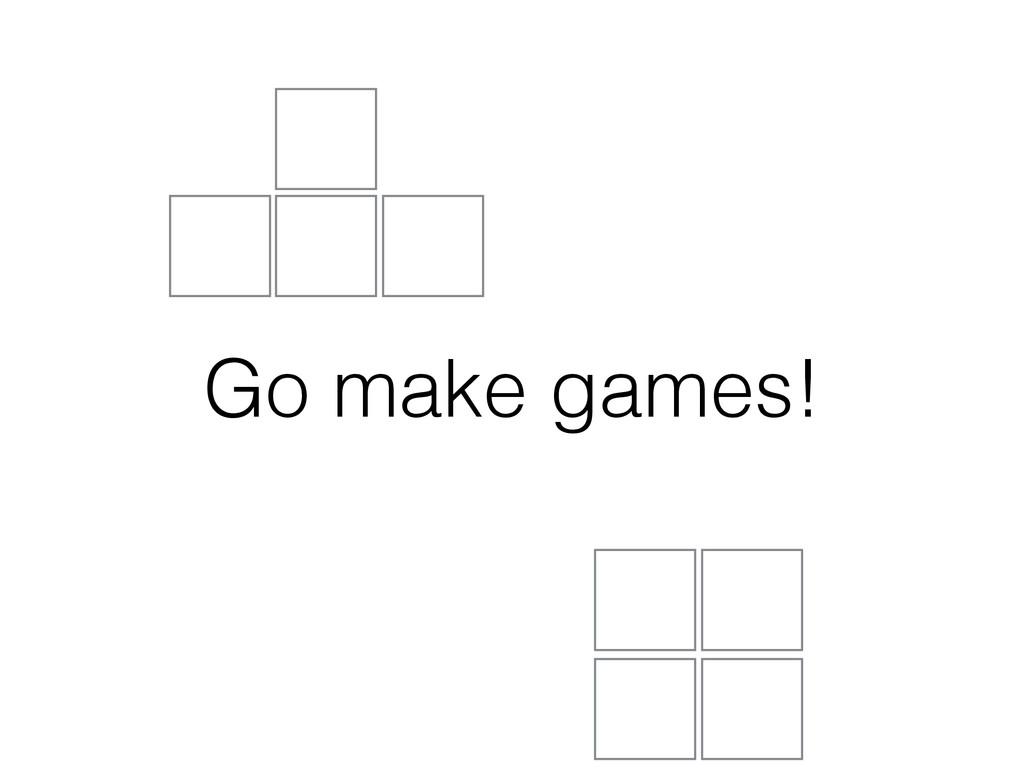 Go make games!
