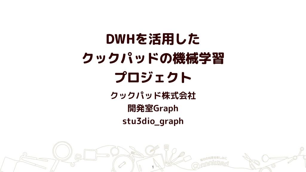 DWHを活用した クックパッドの機械学習 プロジェクト クックパッド株式会社 開発室Gra...
