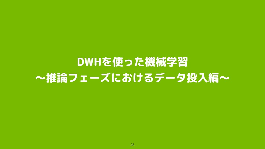 DWHを使った機械学習 〜推論フェーズにおけるデータ投入編〜 28