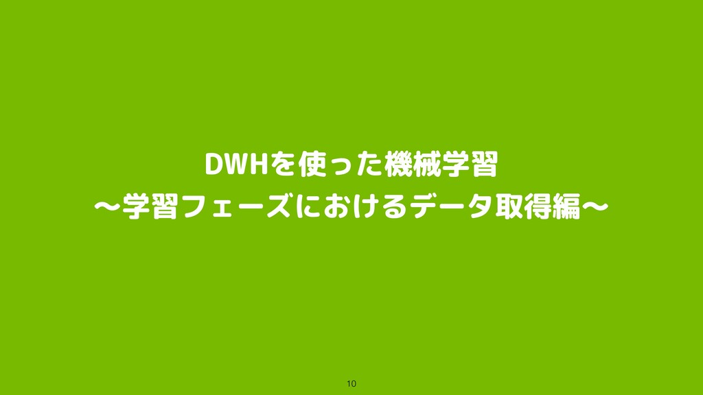DWHを使った機械学習 〜学習フェーズにおけるデータ取得編〜 10
